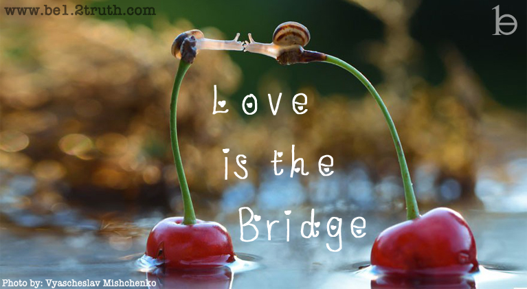 Love is the Bridge that connects Heaven and Earth, the inner Child that unites the Mother and the Father.